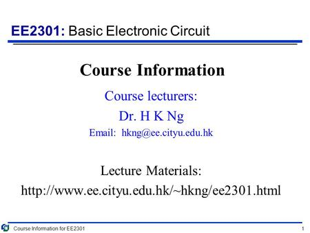 EE2301: Basic Electronic Circuit Course Information Course lecturers: Dr. H K Ng   Lecture Materials: