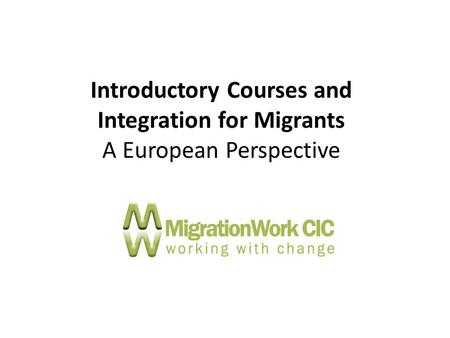 Introductory Courses and Integration for Migrants A European Perspective.