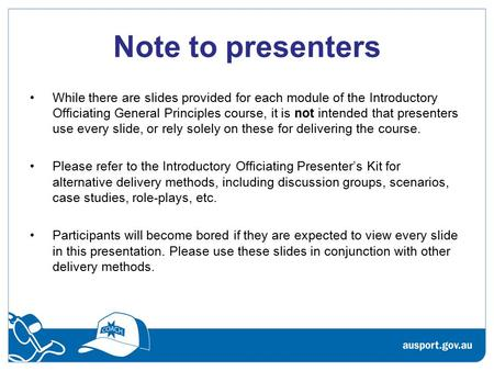 Note to presenters While there are slides provided for each module of the Introductory Officiating General Principles course, it is not intended that presenters.