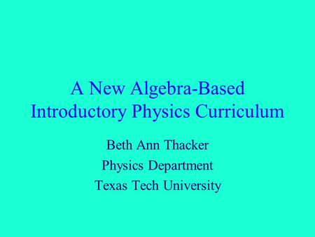A New Algebra-Based Introductory Physics Curriculum Beth Ann Thacker Physics Department Texas Tech University.