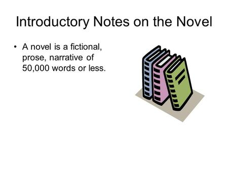Introductory Notes on the Novel A novel is a fictional, prose, narrative of 50,000 words or less.