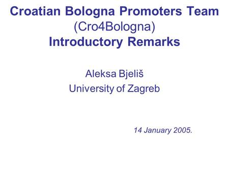 Croatian Bologna Promoters Team (Cro4Bologna) Introductory Remarks Aleksa Bjeliš University of Zagreb 14 January 2005.