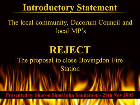 The local community, Dacorum Council and local MP's Introductory Statement REJECT The proposal to close Bovingdon Fire Station Presented by Sharon Sims/John.