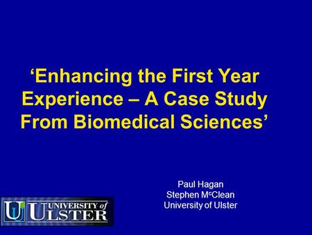'Enhancing the First Year Experience – A Case Study From Biomedical Sciences' Paul Hagan Stephen M c Clean University of Ulster.