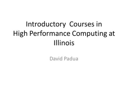 Introductory Courses in High Performance Computing at Illinois David Padua.