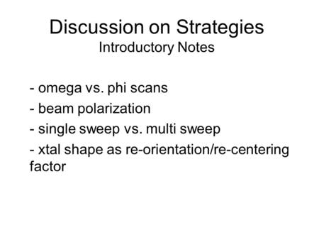 Discussion on Strategies Introductory Notes - omega vs. phi scans - beam polarization - single sweep vs. multi sweep - xtal shape as re-orientation/re-centering.