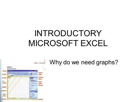 INTRODUCTORY MICROSOFT EXCEL Why do we need graphs?
