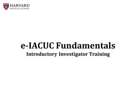 E-IACUC Fundamentals Introductory Investigator Training.