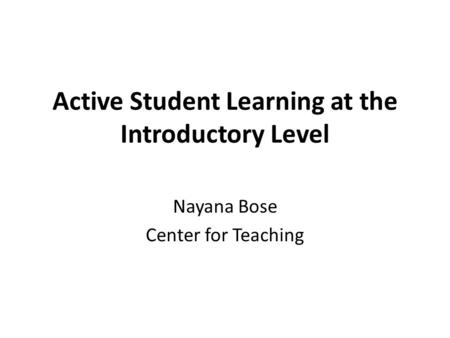 Active Student Learning at the Introductory Level Nayana Bose Center for Teaching.