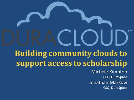 Building community clouds to support access to scholarship Michele Kimpton CEO, DuraSpace Jonathan Markow CSO, DuraSpace.