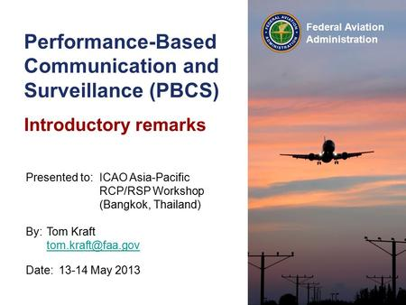Federal Aviation Administration Performance-Based Communication and Surveillance (PBCS) Introductory remarks Date:13-14 May 2013 Presented to:ICAO Asia-Pacific.