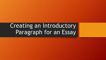 Creating an Introductory Paragraph for an Essay. What Does an Introductory Paragraph Contain? An introductory paragraph contains four important elements: