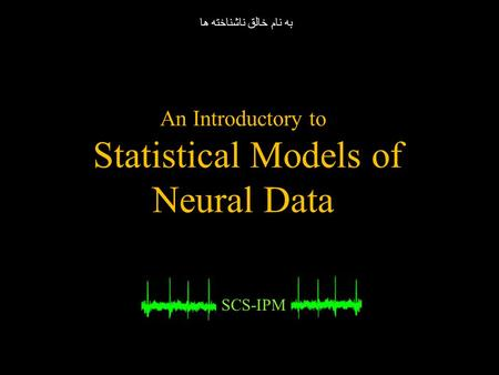An Introductory to Statistical Models of Neural Data SCS-IPM به نام خالق ناشناخته ها.