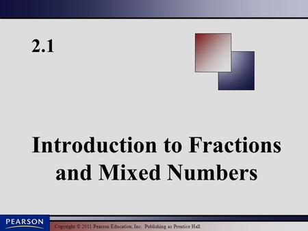 Copyright © 2011 Pearson Education, Inc. Publishing as Prentice Hall. 2.1 Introduction to Fractions and Mixed Numbers.