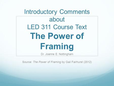 Introductory Comments about LED 311 Course Text The Power of Framing Dr. Joanne E. Nottingham Source: The Power of Framing by Gail Fairhurst (2012)