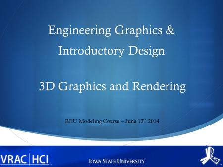  Engineering Graphics & Introductory Design 3D Graphics and Rendering REU Modeling Course – June 13 th 2014.