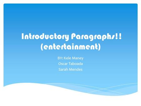 Introductory Paragraphs!! (entertainment) BY: Kele Maney Oscar Taboada Sarah Mendes.