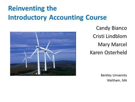 Reinventing the Introductory Accounting Course Candy Bianco Cristi Lindblom Mary Marcel Karen Osterheld Bentley University Waltham, MA.
