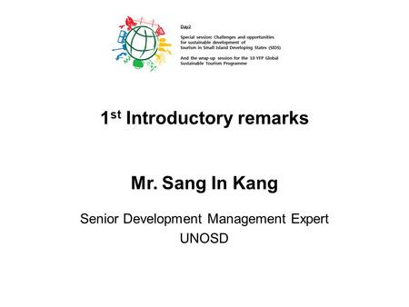 Mr. Sang In Kang Senior Development Management Expert UNOSD 1 st Introductory remarks.
