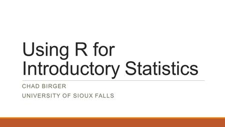 Using R for Introductory Statistics CHAD BIRGER UNIVERSITY OF SIOUX FALLS.