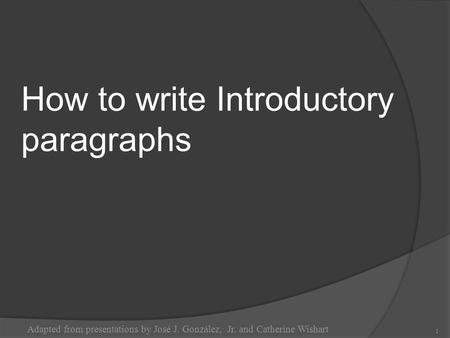 How to write Introductory paragraphs Adapted from presentations by José J. González, Jr. and Catherine Wishart 1.