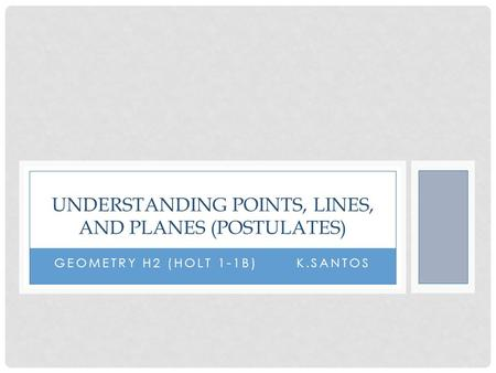 GEOMETRY H2 (HOLT 1-1B) K.SANTOS UNDERSTANDING POINTS, LINES, AND PLANES (POSTULATES)