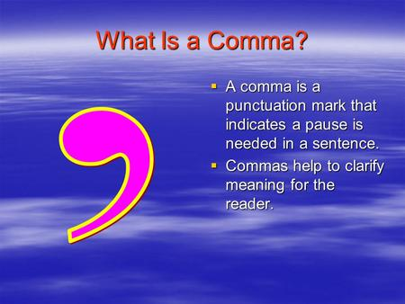 What Is a Comma?  A comma is a punctuation mark that indicates a pause is needed in a sentence.  Commas help to clarify meaning for the reader.