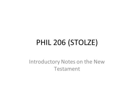 PHIL 206 (STOLZE) Introductory Notes on the New Testament.