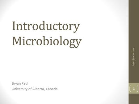 Introductory Microbiology Bryan Paul University of Alberta, Canada 1.