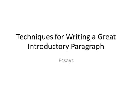 Techniques for Writing a Great Introductory Paragraph Essays.