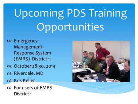 Upcoming PDS Training Opportunities  Emergency Management Response System (EMRS) District 1  October 28-30, 2014  Riverdale, MD  Kris Keller  For.