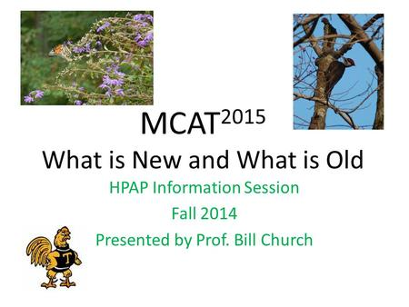 MCAT 2015 What is New and What is Old HPAP Information Session Fall 2014 Presented by Prof. Bill Church.