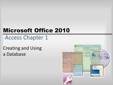 Microsoft Office 2010 Access Chapter 1 Creating and Using a Database.