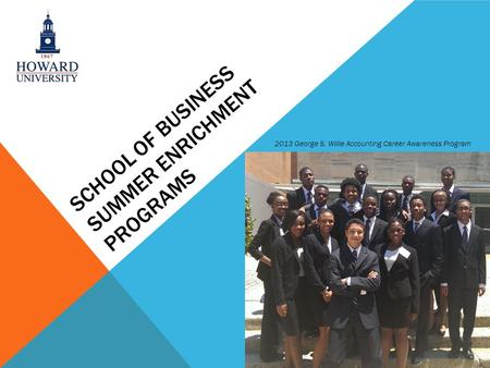 SCHOOL OF BUSINESS SUMMER ENRICHMENT PROGRAMS 2013 George S. Willie Accounting Career Awareness Program.