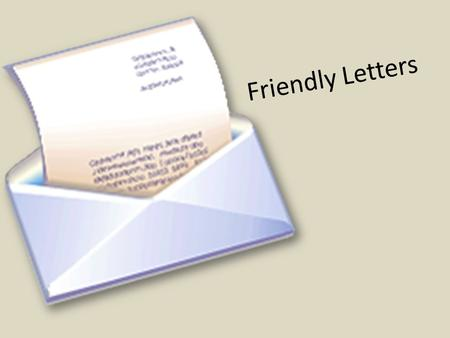 Friendly Letters. We write friendly letters to people we know. We might write a friendly letter to our parents, grandparents, our friends, or to an acquaintance.