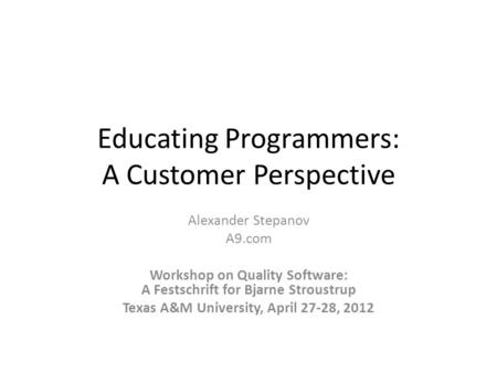Educating Programmers: A Customer Perspective Alexander Stepanov A9.com Workshop on Quality Software: A Festschrift for Bjarne Stroustrup Texas A&M University,