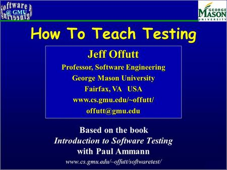 Of 46 How To Teach Testing Based on the book Introduction to Software Testing with Paul Ammann www.cs.gmu.edu/~offutt/softwaretest/ Jeff Offutt Professor,