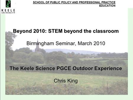 SCHOOL OF PUBLIC POLICY AND PROFESSIONAL PRACTICE EDUCATION Beyond 2010: STEM beyond the classroom The Keele Science PGCE Outdoor Experience Beyond 2010: