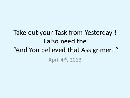 "Take out your Task from Yesterday ! I also need the ""And You believed that Assignment"" April 4 th, 2013."