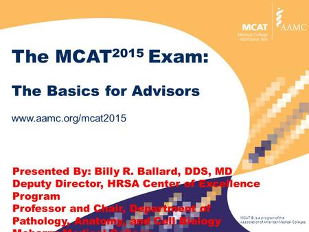 MCAT ® is a program of the Association of American Medical Colleges The MCAT 2015 Exam: The Basics for Advisors www.aamc.org/mcat2015 Presented By: Billy.