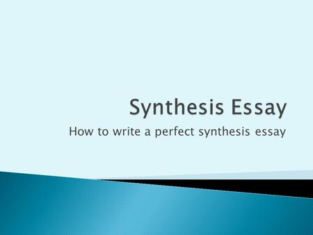 How to write a perfect synthesis essay.  The college Board wants to determine how well the student can do the following:  Read critically  Understand.