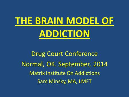 THE BRAIN MODEL OF ADDICTION Drug Court Conference Normal, OK. September, 2014 Matrix Institute On Addictions Sam Minsky, MA, LMFT.