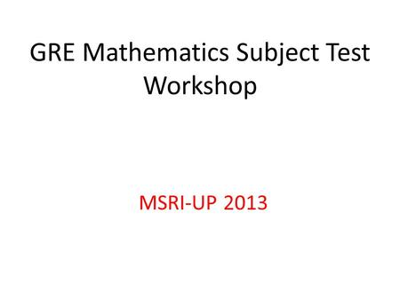 GRE Mathematics Subject Test Workshop MSRI-UP 2013.