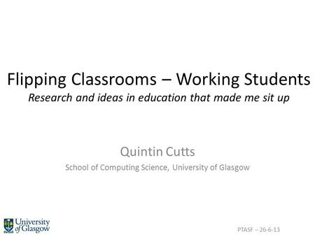 Flipping Classrooms – Working Students Research and ideas in education that made me sit up Quintin Cutts School of Computing Science, University of Glasgow.