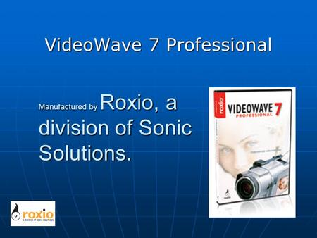 Manufactured by Roxio, a division of Sonic Solutions. VideoWave 7 Professional.