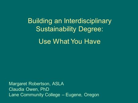 Building an Interdisciplinary Sustainability Degree: Use What You Have Margaret Robertson, ASLA Claudia Owen, PhD Lane Community College – Eugene, Oregon.