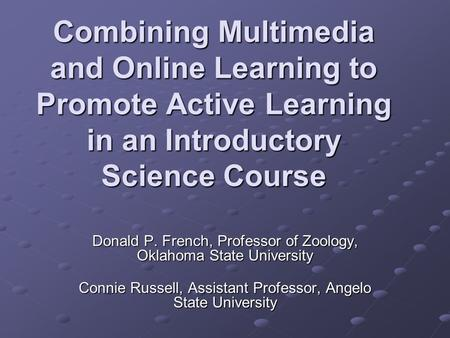 Combining Multimedia and Online Learning to Promote Active Learning in an Introductory Science Course Donald P. French, Professor of Zoology, Oklahoma.
