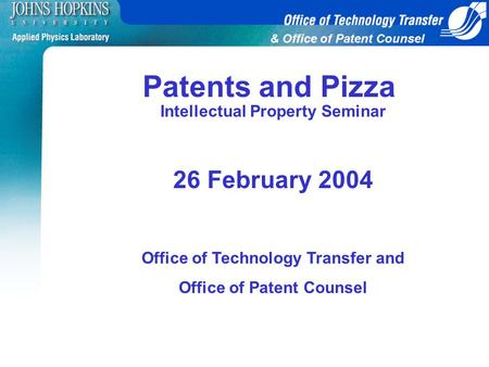 & Office of Patent Counsel Intellectual Property Seminar 26 February 2004 Office of Technology Transfer and Office of Patent Counsel Patents and Pizza.