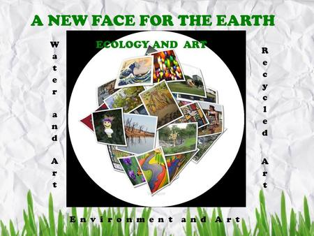 A NEW FACE FOR THE EARTH ECOLOGY AND ART E n v i r o n m e n t a n d A r t.