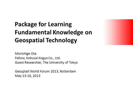 Package for Learning Fundamental Knowledge on Geospatial Technology Morishige Ota Fellow, Kokusai Kogyo Co., Ltd. Guest Researcher, The University of Tokyo.